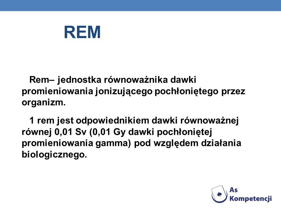REM Rem– jednostka równoważnika dawki promieniowania jonizującego pochłoniętego przez organizm. 1 rem jest odpowiednikiem dawki równoważnej równej 0,0