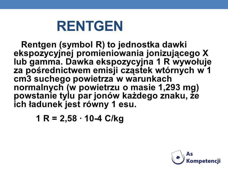 RENTGEN Rentgen (symbol R) to jednostka dawki ekspozycyjnej promieniowania jonizującego X lub gamma. Dawka ekspozycyjna 1 R wywołuje za pośrednictwem