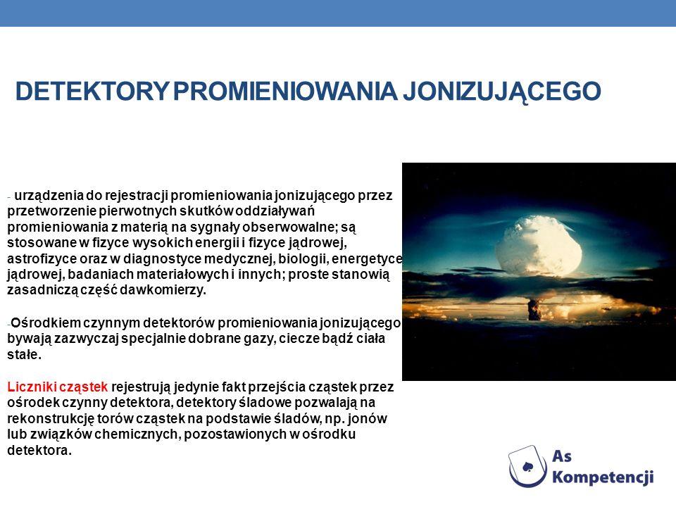 DETEKTORY PROMIENIOWANIA JONIZUJĄCEGO - urządzenia do rejestracji promieniowania jonizującego przez przetworzenie pierwotnych skutków oddziaływań promieniowania z materią na sygnały obserwowalne; są stosowane w fizyce wysokich energii i fizyce jądrowej, astrofizyce oraz w diagnostyce medycznej, biologii, energetyce jądrowej, badaniach materiałowych i innych; proste stanowią zasadniczą część dawkomierzy.