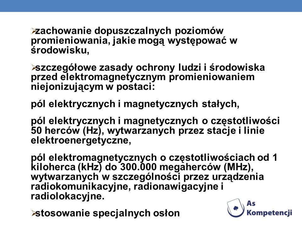 zachowanie dopuszczalnych poziomów promieniowania, jakie mogą występować w środowisku, szczegółowe zasady ochrony ludzi i środowiska przed elektromagnetycznym promieniowaniem niejonizującym w postaci: pól elektrycznych i magnetycznych stałych, pól elektrycznych i magnetycznych o częstotliwości 50 herców (Hz), wytwarzanych przez stacje i linie elektroenergetyczne, pól elektromagnetycznych o częstotliwościach od 1 kiloherca (kHz) do 300.000 megaherców (MHz), wytwarzanych w szczególności przez urządzenia radiokomunikacyjne, radionawigacyjne i radiolokacyjne.