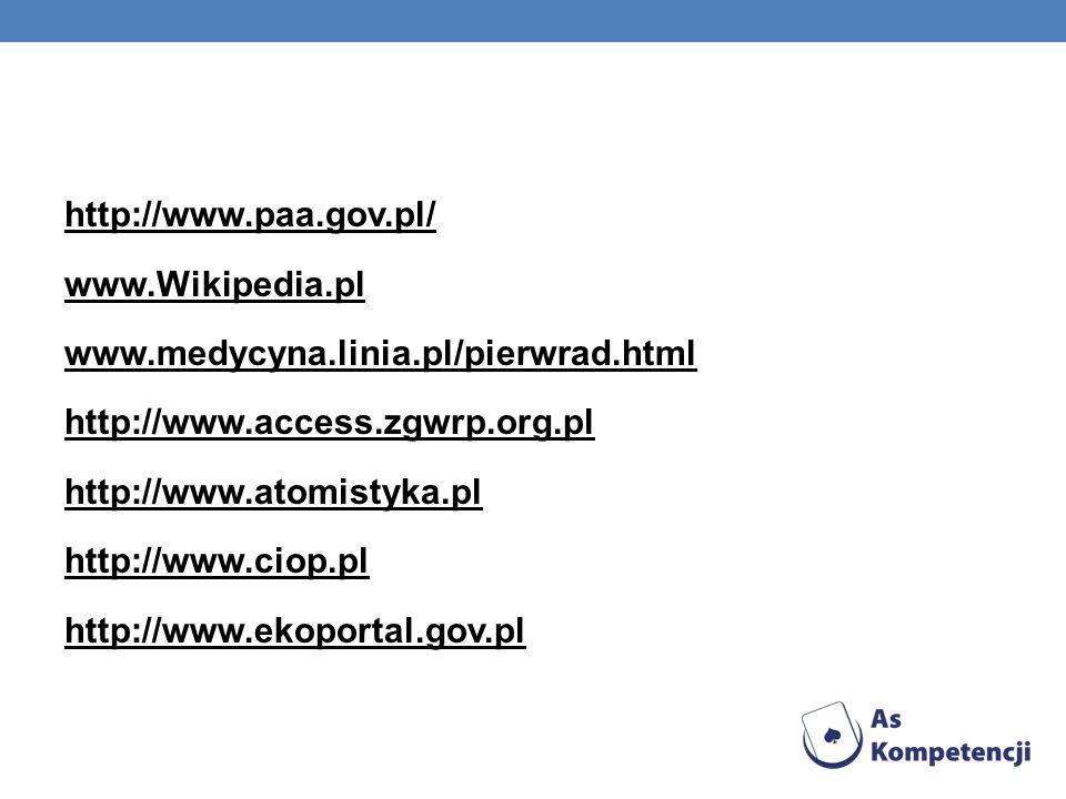 http://www.paa.gov.pl/ www.Wikipedia.pl www.medycyna.linia.pl/pierwrad.html http://www.access.zgwrp.org.pl http://www.atomistyka.pl http://www.ciop.pl http://www.ekoportal.gov.pl