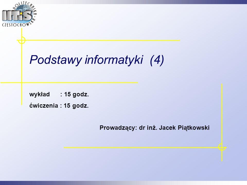 1 Podstawy informatyki (4) wykład : 15 godz. ćwiczenia : 15 godz. Prowadzący: dr inż. Jacek Piątkowski