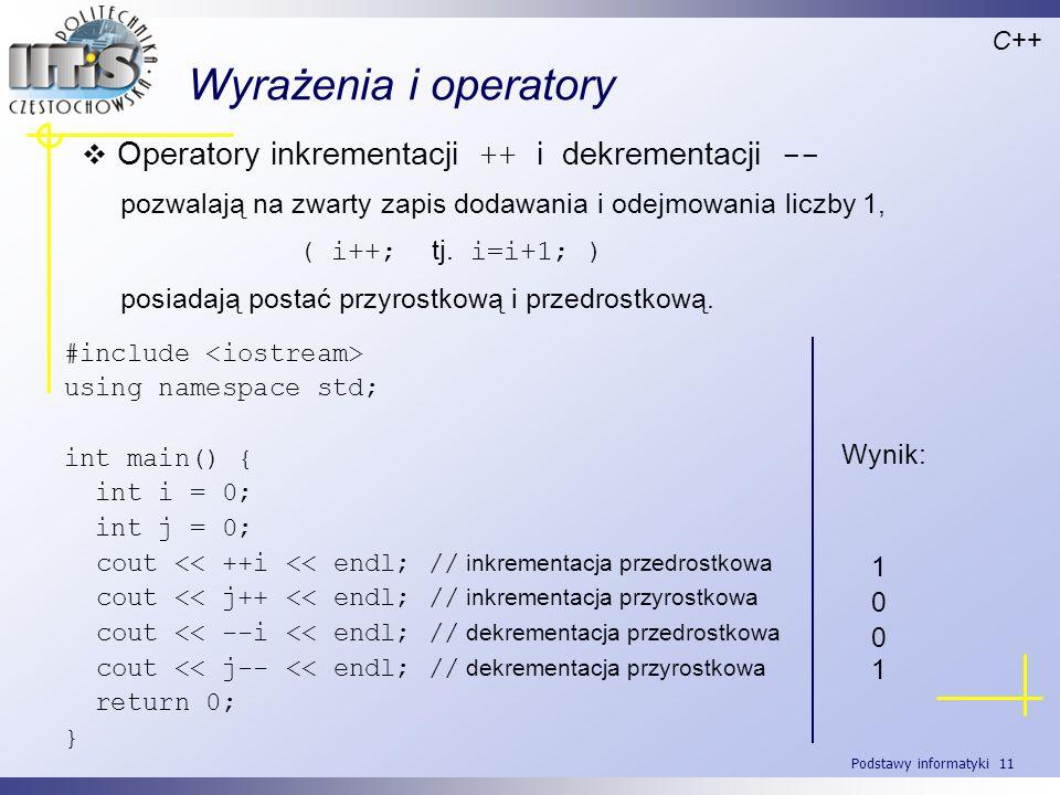 Podstawy informatyki 11 Wyrażenia i operatory Operatory inkrementacji ++ i dekrementacji -- pozwalają na zwarty zapis dodawania i odejmowania liczby 1