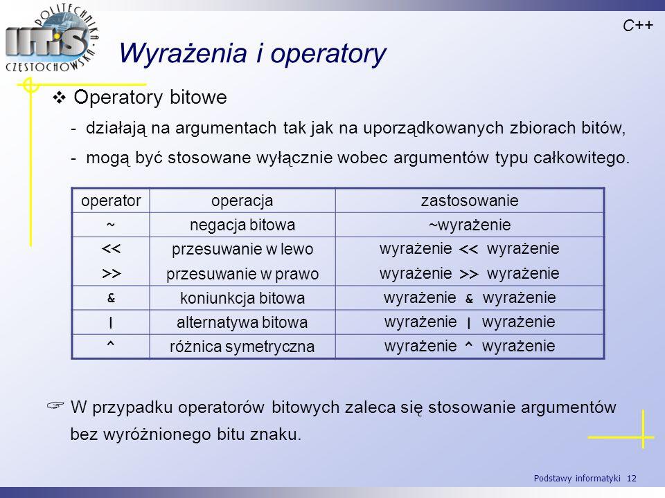 Podstawy informatyki 12 Wyrażenia i operatory Operatory bitowe - działają na argumentach tak jak na uporządkowanych zbiorach bitów, - mogą być stosowa