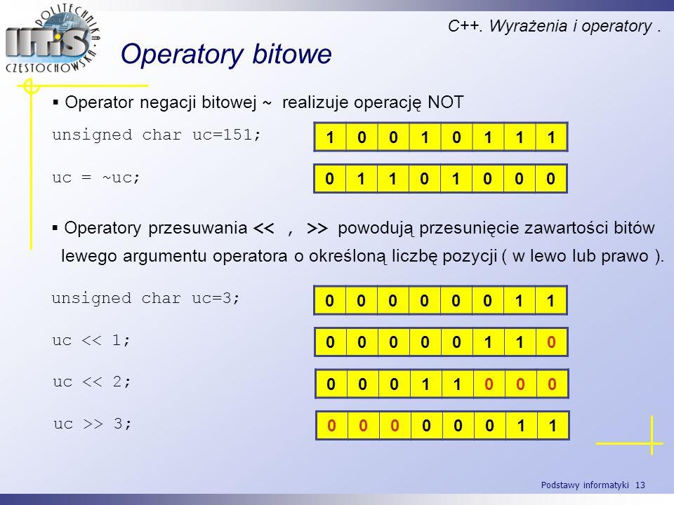 Podstawy informatyki 13 Operatory bitowe C++. Wyrażenia i operatory. Operator negacji bitowej ~ realizuje operację NOT unsigned char uc=151; 10010111