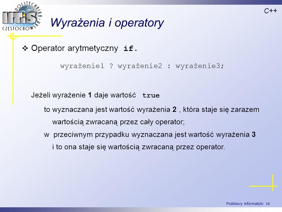 Podstawy informatyki 16 Wyrażenia i operatory Operator arytmetyczny if. C++ wyrażenie1 ? wyrażenie2 : wyrażenie3; Jeżeli wyrażenie 1 daje wartość true