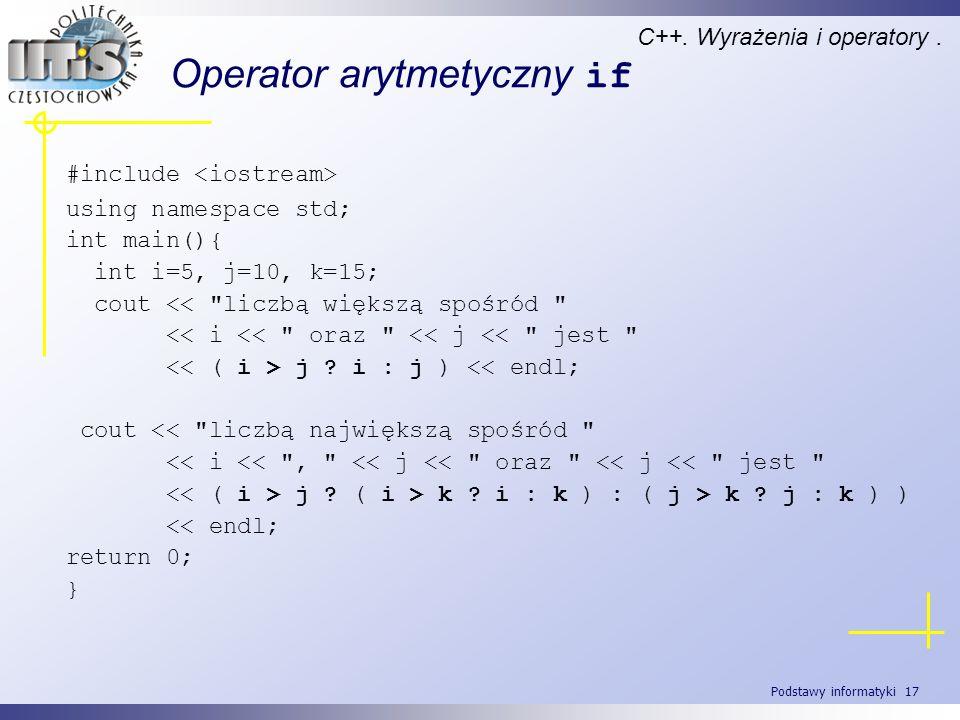 Podstawy informatyki 17 Operator arytmetyczny if C++. Wyrażenia i operatory. #include using namespace std; int main(){ int i=5, j=10, k=15; cout <<