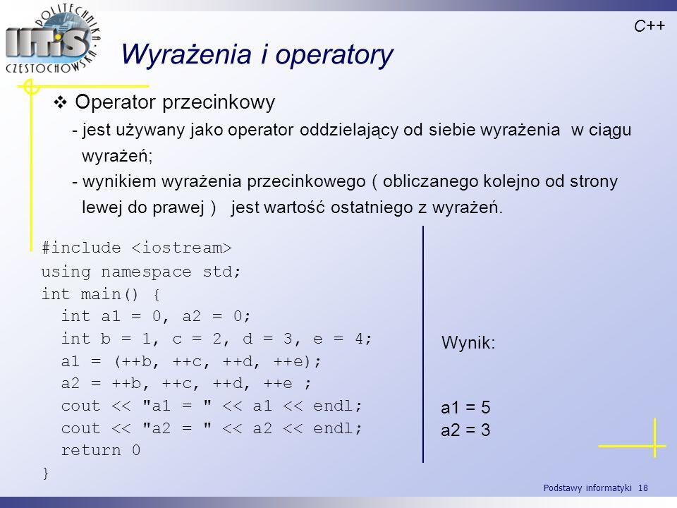 Podstawy informatyki 18 Wyrażenia i operatory Operator przecinkowy - jest używany jako operator oddzielający od siebie wyrażenia w ciągu wyrażeń; - wy