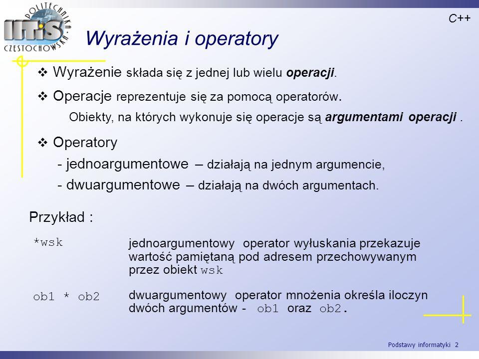Podstawy informatyki 2 Wyrażenia i operatory Wyrażenie składa się z jednej lub wielu operacji. C++ Obiekty, na których wykonuje się operacje są argume