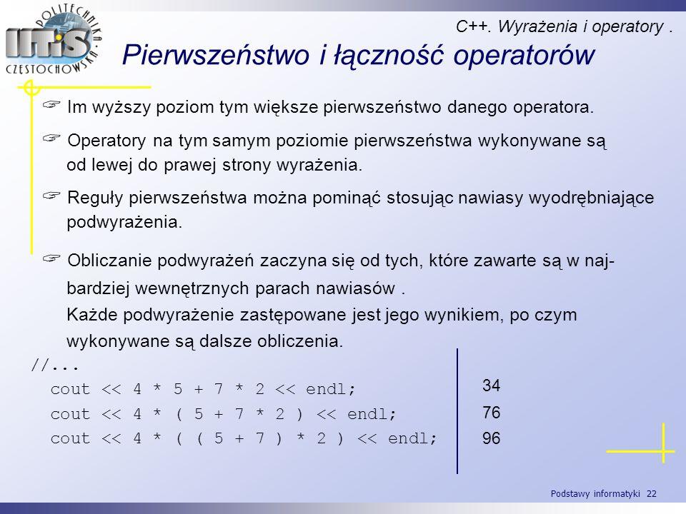 Podstawy informatyki 22 Pierwszeństwo i łączność operatorów C++. Wyrażenia i operatory. Im wyższy poziom tym większe pierwszeństwo danego operatora. O