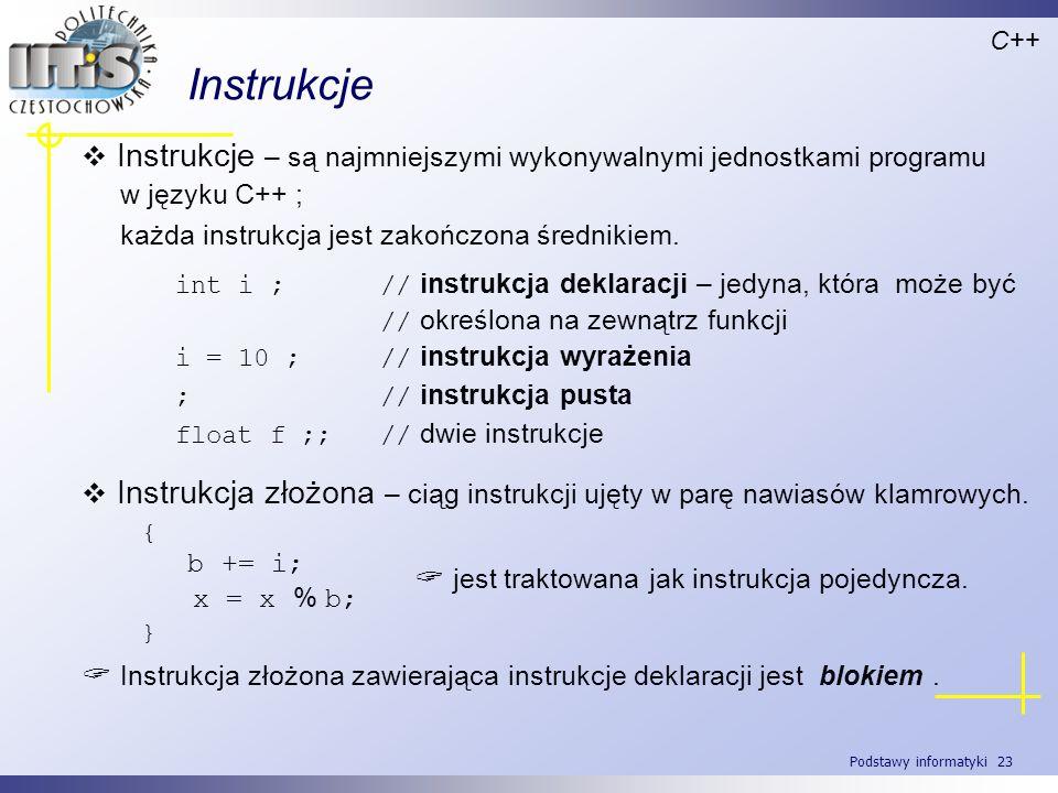 Podstawy informatyki 23 Instrukcje C++ Instrukcje – są najmniejszymi wykonywalnymi jednostkami programu w języku C++ ; każda instrukcja jest zakończon