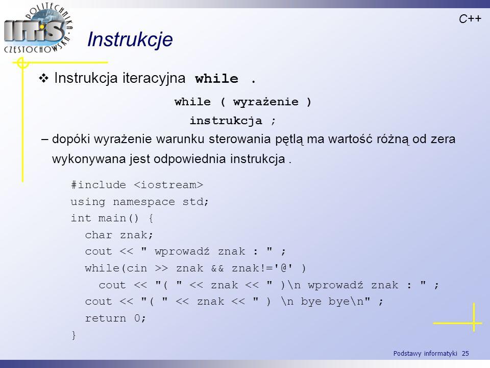 Podstawy informatyki 25 Instrukcje C++ Instrukcja iteracyjna while. while ( wyrażenie ) instrukcja ; – dopóki wyrażenie warunku sterowania pętlą ma wa