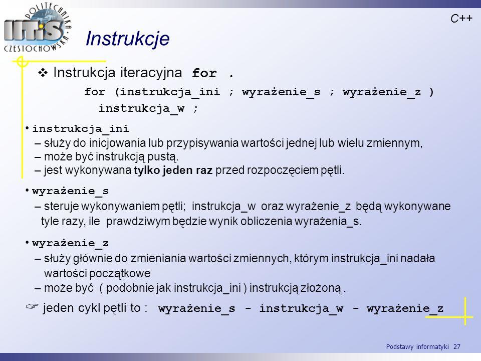 Podstawy informatyki 27 Instrukcje C++ Instrukcja iteracyjna for. for (instrukcja_ini ; wyrażenie_s ; wyrażenie_z ) instrukcja_w ; instrukcja_ini – sł