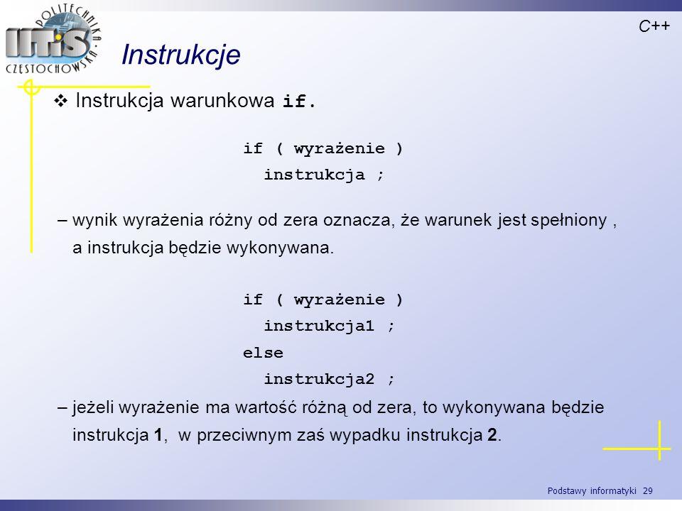 Podstawy informatyki 29 Instrukcje C++ Instrukcja warunkowa if. if ( wyrażenie ) instrukcja ; – wynik wyrażenia różny od zera oznacza, że warunek jest