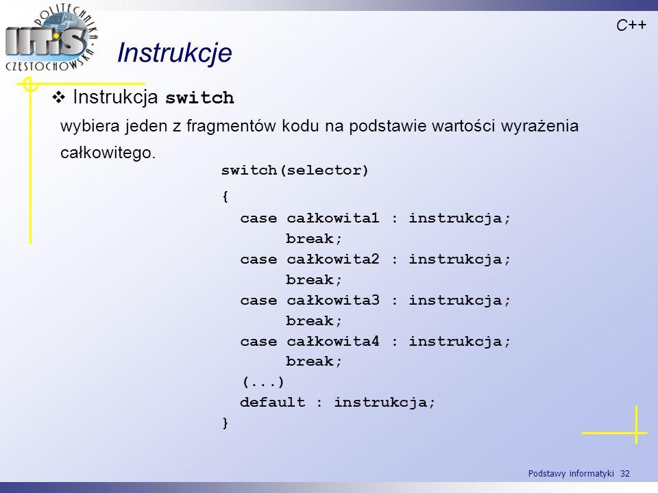Podstawy informatyki 32 Instrukcje C++ Instrukcja switch wybiera jeden z fragmentów kodu na podstawie wartości wyrażenia całkowitego. switch(selector)