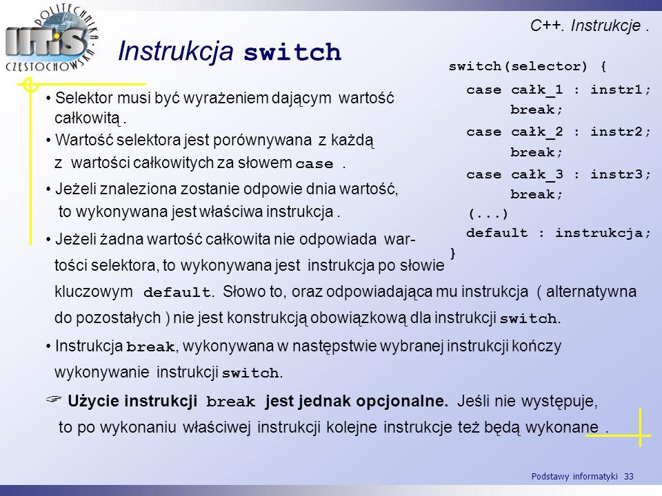 Podstawy informatyki 33 Instrukcja switch C++. Instrukcje. Selektor musi być wyrażeniem dającym wartość całkowitą. Wartość selektora jest porównywana