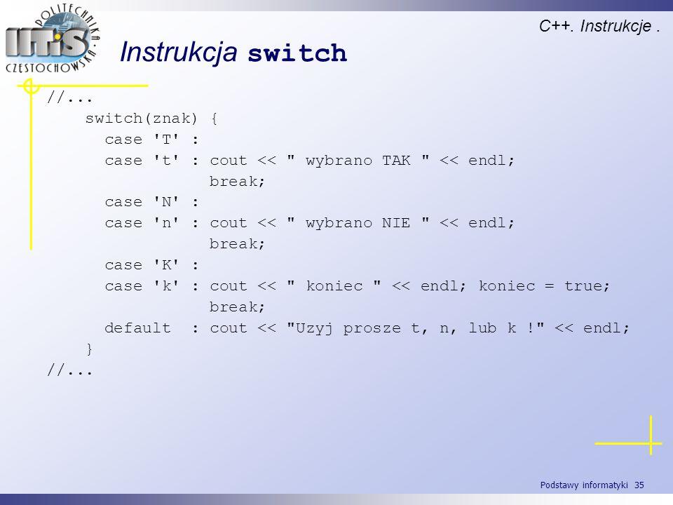 Podstawy informatyki 35 Instrukcja switch C++. Instrukcje. //... switch(znak) { case 'T' : case 't' : cout <<