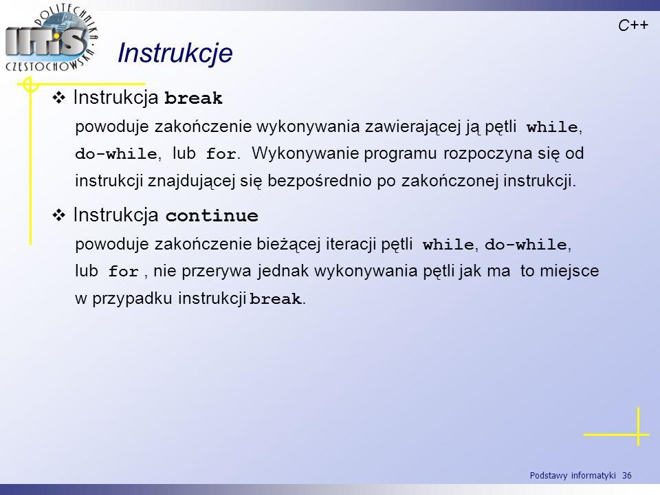 Podstawy informatyki 36 Instrukcje C++ Instrukcja break powoduje zakończenie wykonywania zawierającej ją pętli while, do-while, lub for. Wykonywanie p