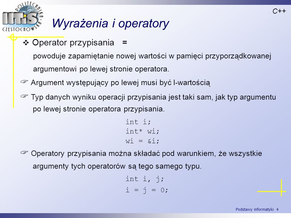 Podstawy informatyki 4 Wyrażenia i operatory Operator przypisania = powoduje zapamiętanie nowej wartości w pamięci przyporządkowanej argumentowi po le