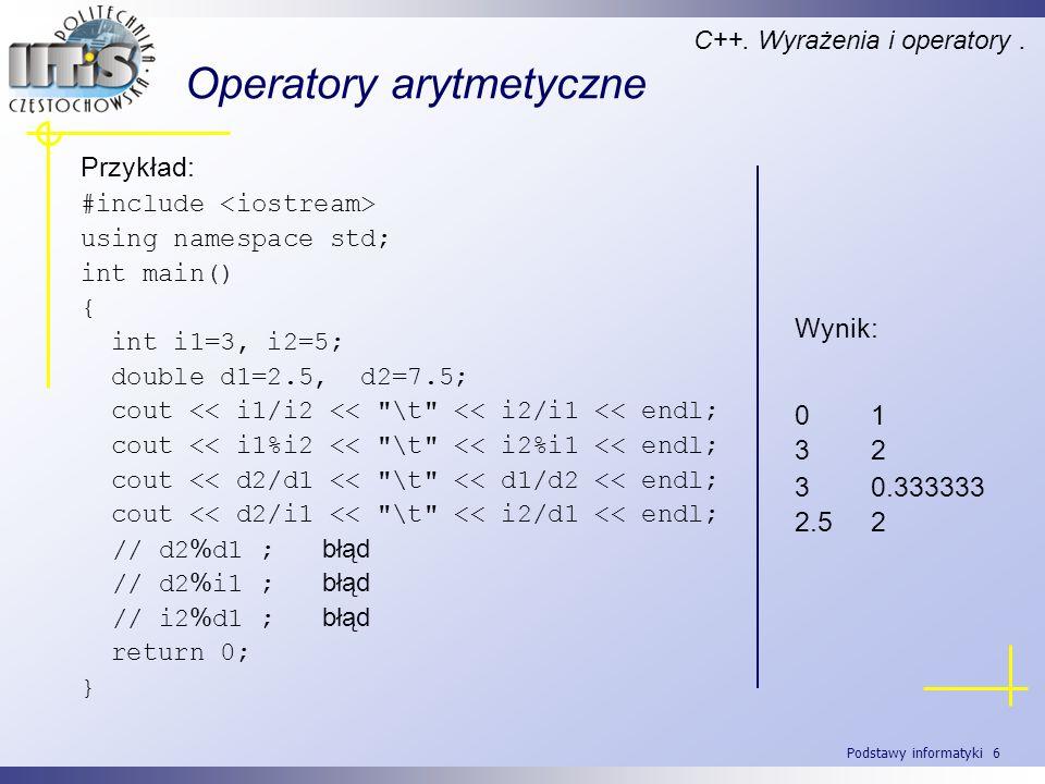 Podstawy informatyki 6 Operatory arytmetyczne C++. Wyrażenia i operatory. Przykład: #include using namespace std; int main() { int i1=3, i2=5; double