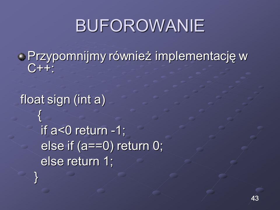 BUFOROWANIE Przypomnijmy również implementację w C++: float sign (int a) float sign (int a) { if a<0 return -1; if a<0 return -1; else if (a==0) return 0; else if (a==0) return 0; else return 1; else return 1; } 43