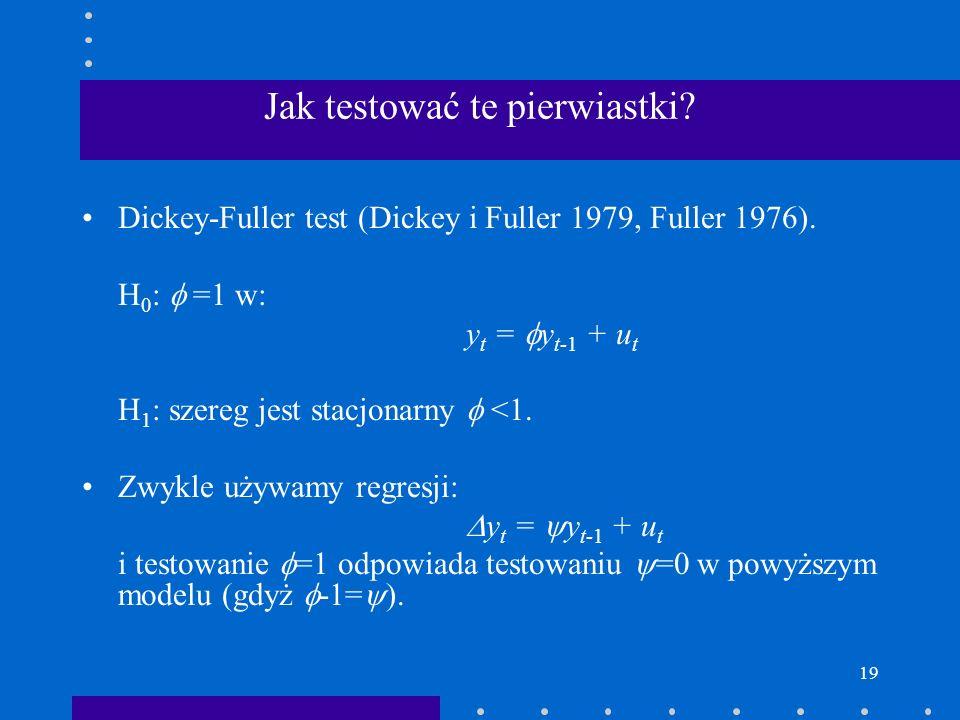 19 Jak testować te pierwiastki? Dickey-Fuller test (Dickey i Fuller 1979, Fuller 1976). H 0 : =1 w: y t = y t-1 + u t H 1 : szereg jest stacjonarny <1