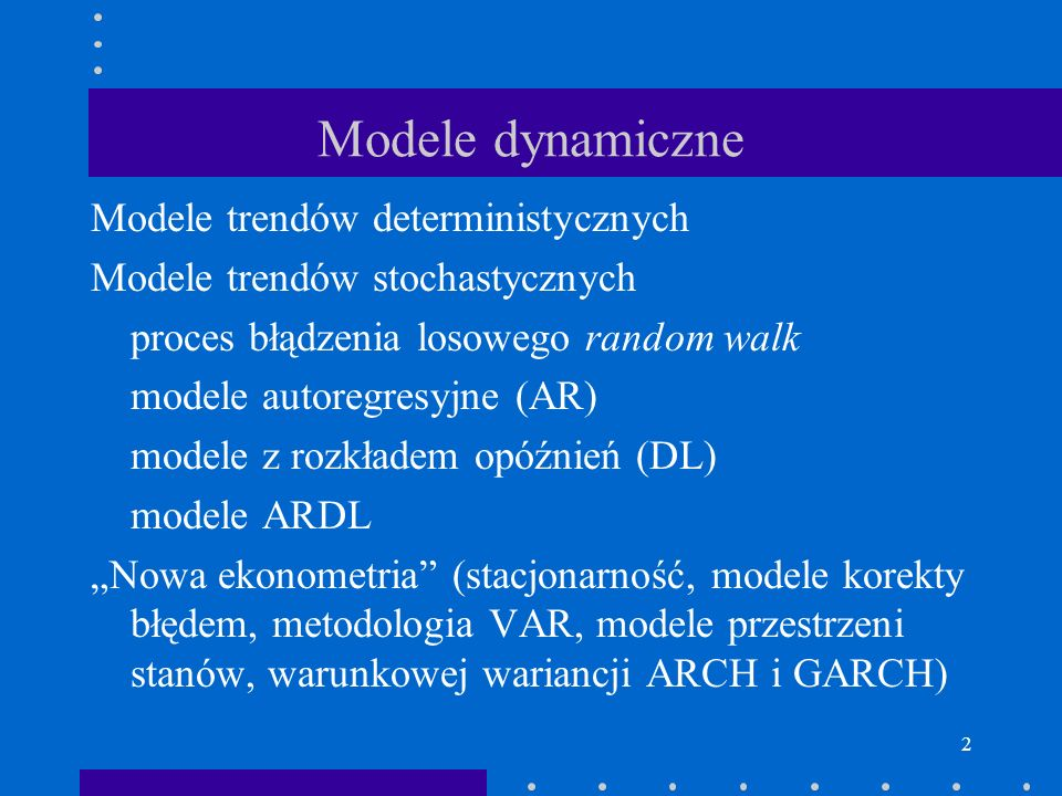 2 Modele dynamiczne Modele trendów deterministycznych Modele trendów stochastycznych proces błądzenia losowego random walk modele autoregresyjne (AR)