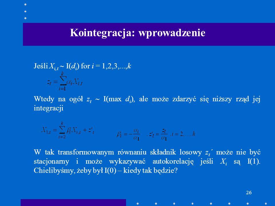 26 Kointegracja: wprowadzenie Jeśli X i,t I(d i ) for i = 1,2,3,...,k Wtedy na ogół z t I(max d i ), ale może zdarzyć się niższy rząd jej integracji W