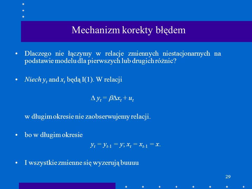 29 Mechanizm korekty błędem Dlaczego nie łączymy w relacje zmiennych niestacjonarnych na podstawie modelu dla pierwszych lub drugich różnic? Niech y t