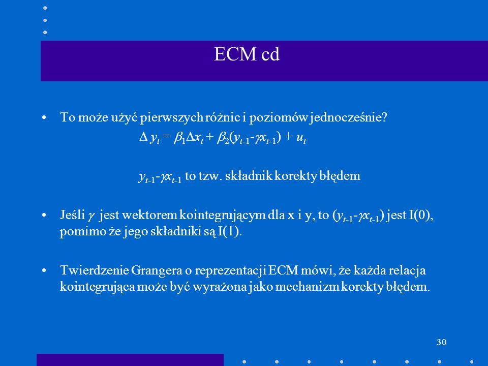30 ECM cd To może użyć pierwszych różnic i poziomów jednocześnie? y t = 1 x t + 2 (y t-1 - x t-1 ) + u t y t-1 - x t-1 to tzw. składnik korekty błędem