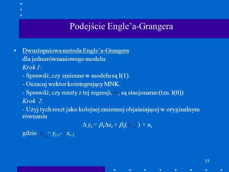33 Podejście Englea-Grangera Dwustopniowa metoda Englea-Grangera dla jednorównaniowego modelu: Krok 1: - Sprawdź, czy zmienne w modelu są I(1). - Osza