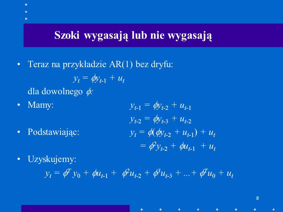 8 Szoki wygasają lub nie wygasają Teraz na przykładzie AR(1) bez dryfu: y t = y t-1 + u t dla dowolnego : Mamy:y t-1 = y t-2 + u t-1 y t-2 = y t-3 + u