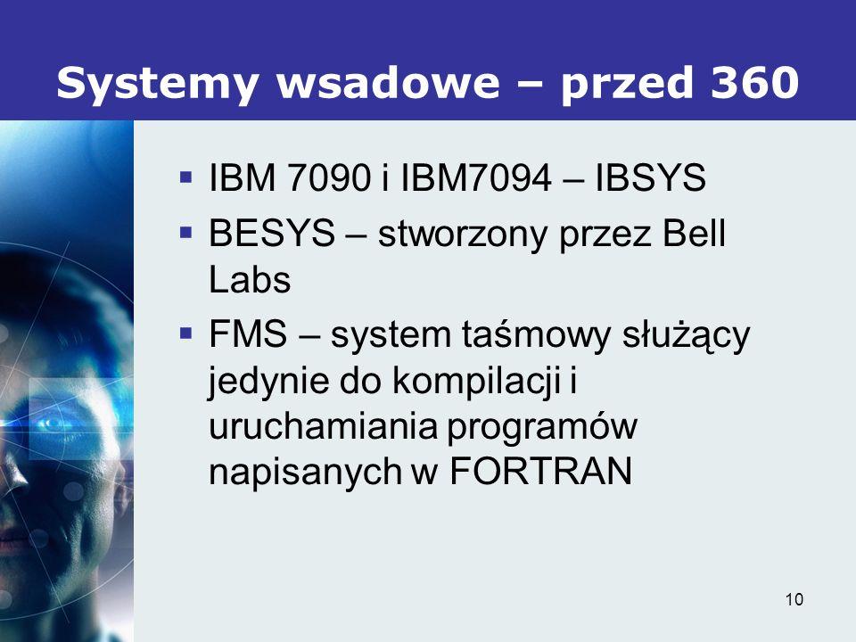 10 Systemy wsadowe – przed 360 IBM 7090 i IBM7094 – IBSYS BESYS – stworzony przez Bell Labs FMS – system taśmowy służący jedynie do kompilacji i uruch