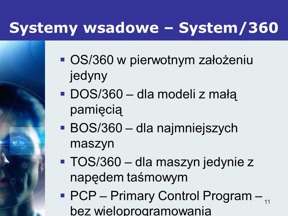 11 Systemy wsadowe – System/360 OS/360 w pierwotnym założeniu jedyny DOS/360 – dla modeli z małą pamięcią BOS/360 – dla najmniejszych maszyn TOS/360 –