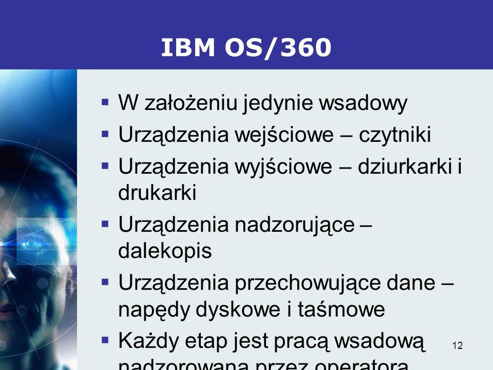 12 IBM OS/360 W założeniu jedynie wsadowy Urządzenia wejściowe – czytniki Urządzenia wyjściowe – dziurkarki i drukarki Urządzenia nadzorujące – daleko