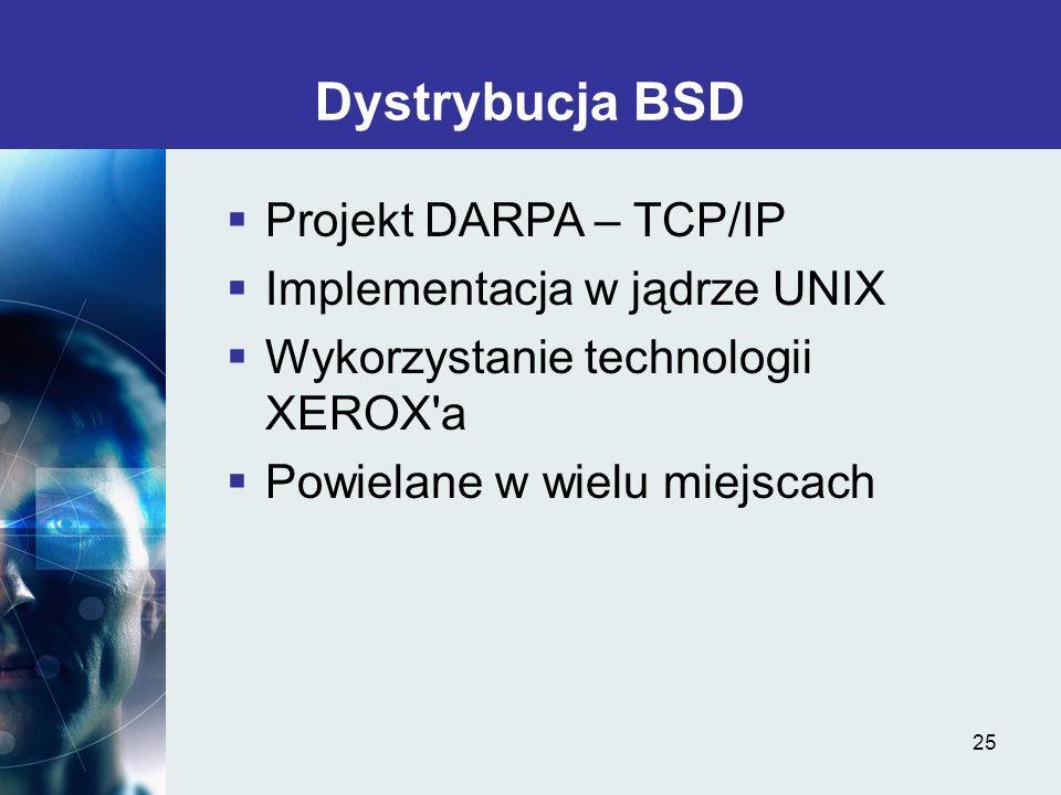 25 Dystrybucja BSD Projekt DARPA – TCP/IP Implementacja w jądrze UNIX Wykorzystanie technologii XEROX'a Powielane w wielu miejscach