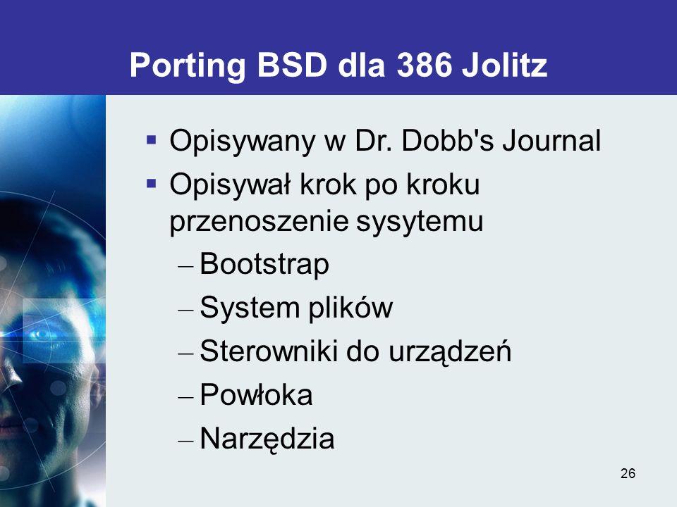 26 Porting BSD dla 386 Jolitz Opisywany w Dr. Dobb's Journal Opisywał krok po kroku przenoszenie sysytemu – Bootstrap – System plików – Sterowniki do