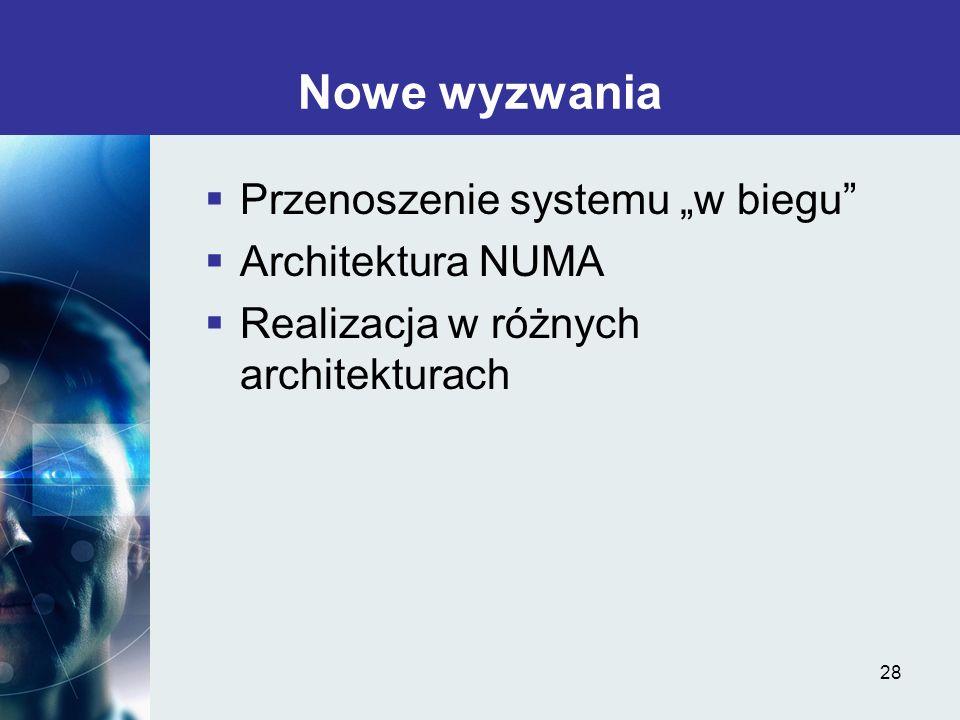 28 Nowe wyzwania Przenoszenie systemu w biegu Architektura NUMA Realizacja w różnych architekturach