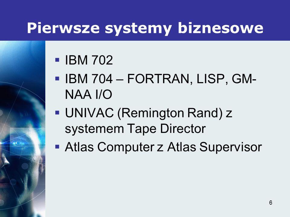 6 Pierwsze systemy biznesowe IBM 702 IBM 704 – FORTRAN, LISP, GM- NAA I/O UNIVAC (Remington Rand) z systemem Tape Director Atlas Computer z Atlas Supe