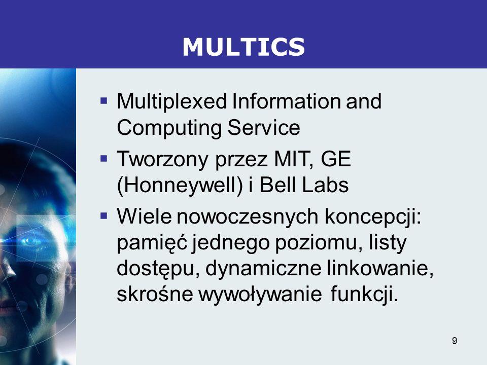 9 MULTICS Multiplexed Information and Computing Service Tworzony przez MIT, GE (Honneywell) i Bell Labs Wiele nowoczesnych koncepcji: pamięć jednego p