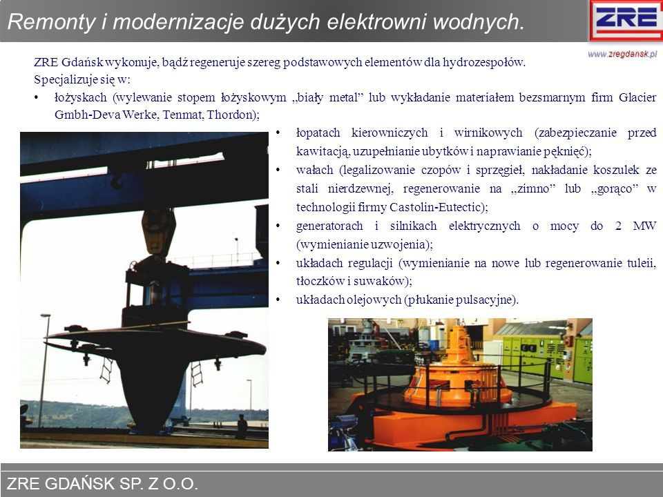 ZRE GDAŃSK SP. Z O.O. www.zregdansk.pl ZRE Gdańsk wykonuje, bądź regeneruje szereg podstawowych elementów dla hydrozespołów. Specjalizuje się w: łożys