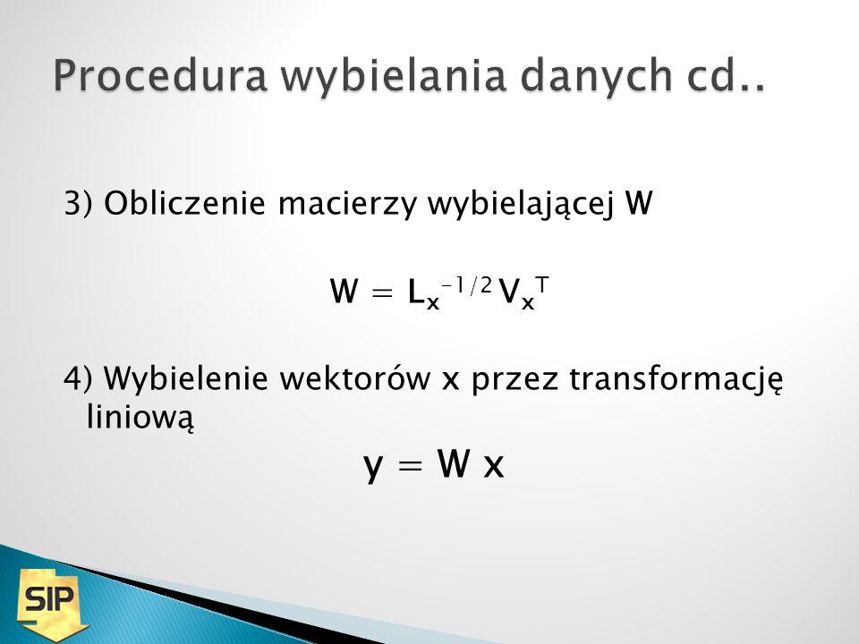 3) Obliczenie macierzy wybielającej W W = L x -1/2 V x T 4) Wybielenie wektorów x przez transformację liniową y = W x