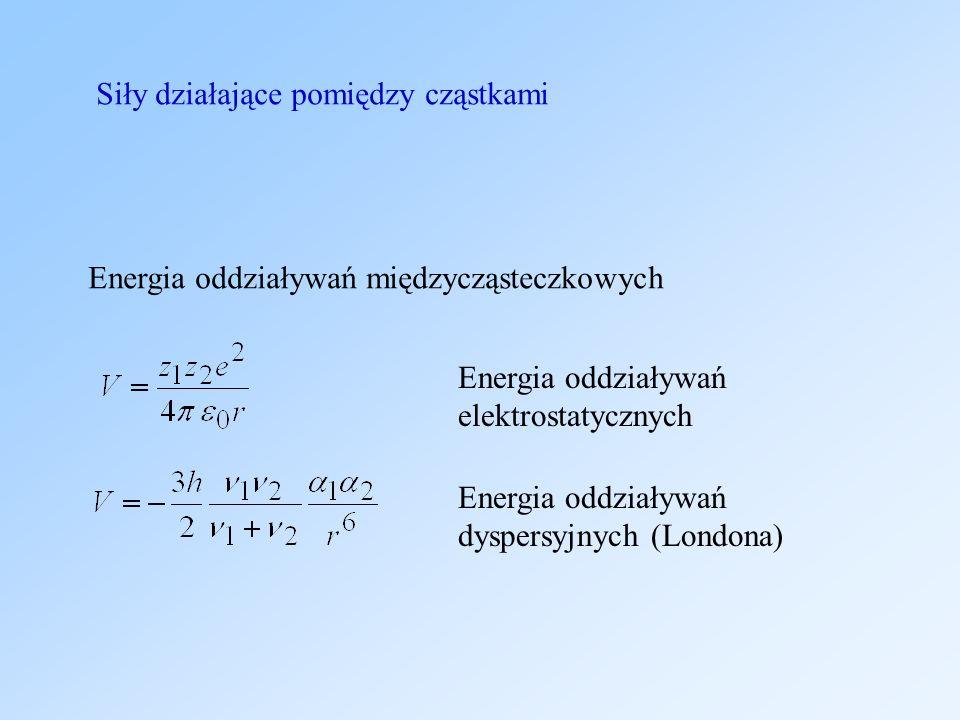 Siły działające pomiędzy cząstkami Energia oddziaływań elektrostatycznych Energia oddziaływań dyspersyjnych (Londona) Energia oddziaływań międzycząsteczkowych