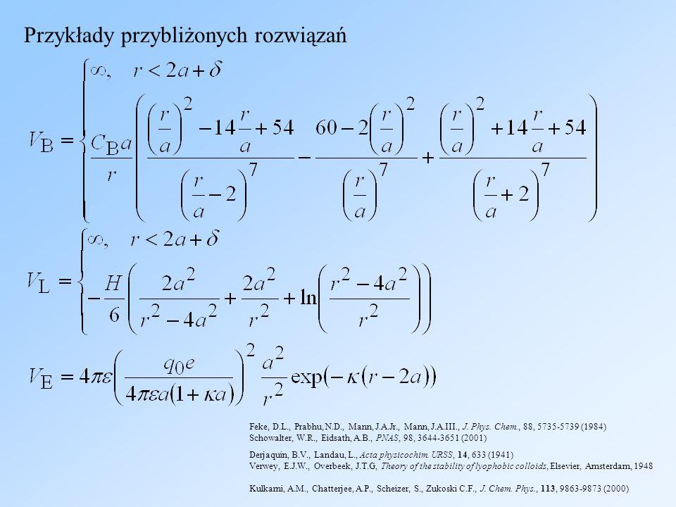 Przykłady przybliżonych rozwiązań Kulkarni, A.M., Chatterjee, A.P., Scheizer, S., Zukoski C.F., J. Chem. Phys., 113, 9863-9873 (2000) Feke, D.L., Prab