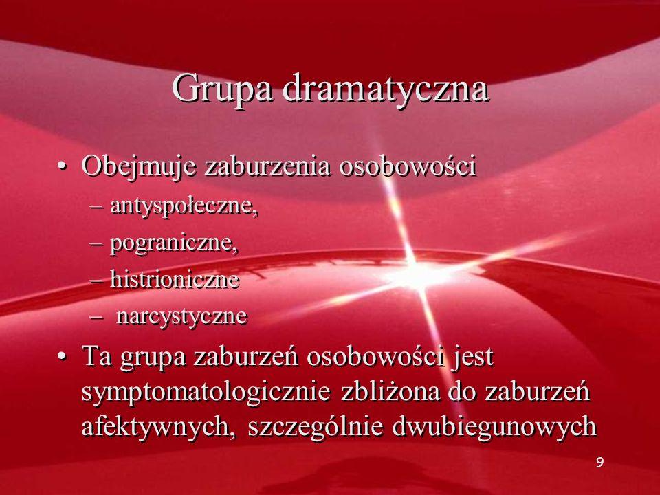 Grupa dramatyczna Obejmuje zaburzenia osobowości –antyspołeczne, –pograniczne, –histrioniczne – narcystyczne Ta grupa zaburzeń osobowości jest symptomatologicznie zbliżona do zaburzeń afektywnych, szczególnie dwubiegunowych Obejmuje zaburzenia osobowości –antyspołeczne, –pograniczne, –histrioniczne – narcystyczne Ta grupa zaburzeń osobowości jest symptomatologicznie zbliżona do zaburzeń afektywnych, szczególnie dwubiegunowych 9