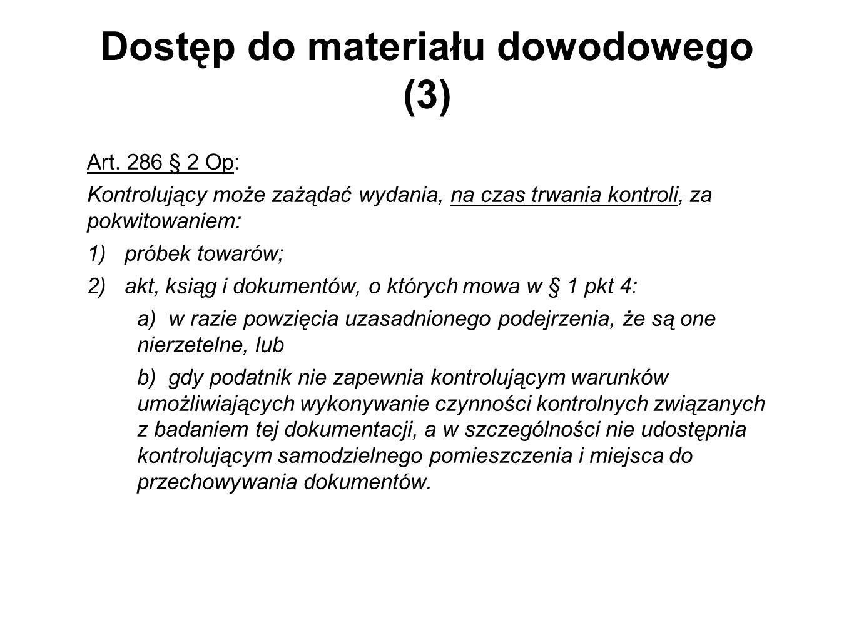 Dostęp do materiału dowodowego (3) Art. 286 § 2 Op: Kontrolujący może zażądać wydania, na czas trwania kontroli, za pokwitowaniem: 1) próbek towarów;