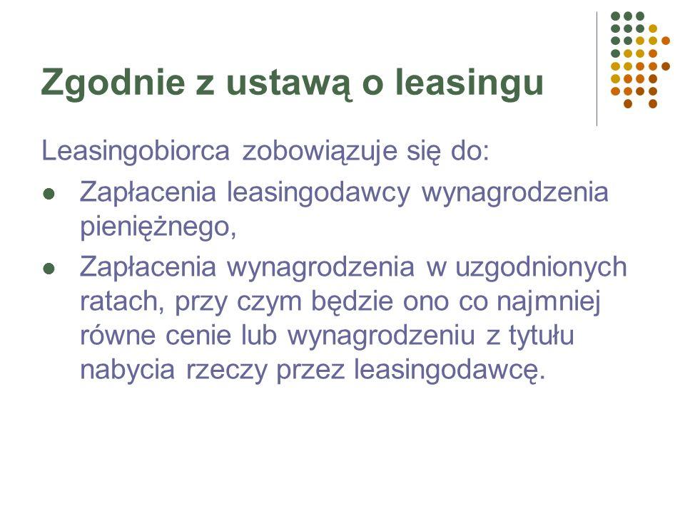 Zgodnie z ustawą o leasingu Leasingobiorca zobowiązuje się do: Zapłacenia leasingodawcy wynagrodzenia pieniężnego, Zapłacenia wynagrodzenia w uzgodnionych ratach, przy czym będzie ono co najmniej równe cenie lub wynagrodzeniu z tytułu nabycia rzeczy przez leasingodawcę.