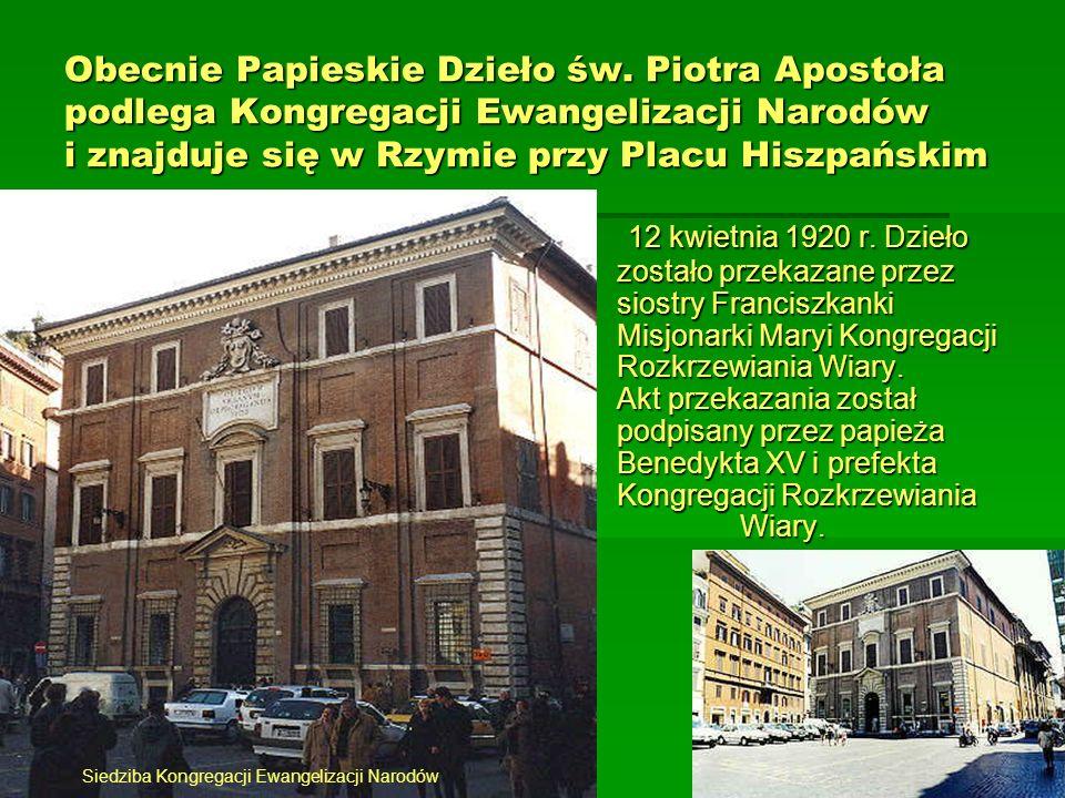 Obecnie Papieskie Dzieło św. Piotra Apostoła podlega Kongregacji Ewangelizacji Narodów i znajduje się w Rzymie przy Placu Hiszpańskim 12 kwietnia 1920