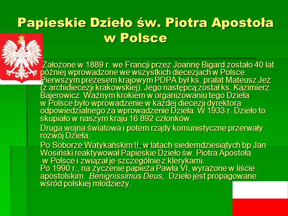 Papieskie Dzieło św. Piotra Apostoła w Polsce Założone w 1889 r. we Francji przez Joannę Bigard zostało 40 lat później wprowadzone we wszystkich diece
