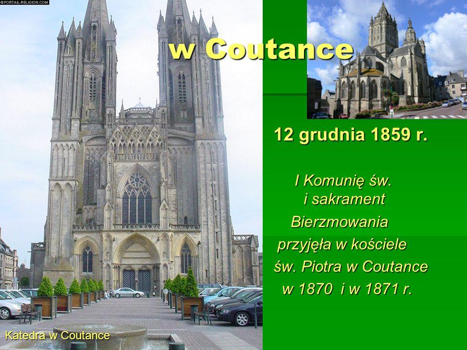 w Coutance Katedra w Coutance 12 grudnia 1859 r. I Komunię św. i sakrament I Komunię św. i sakrament Bierzmowania Bierzmowania przyjęła w kościele prz